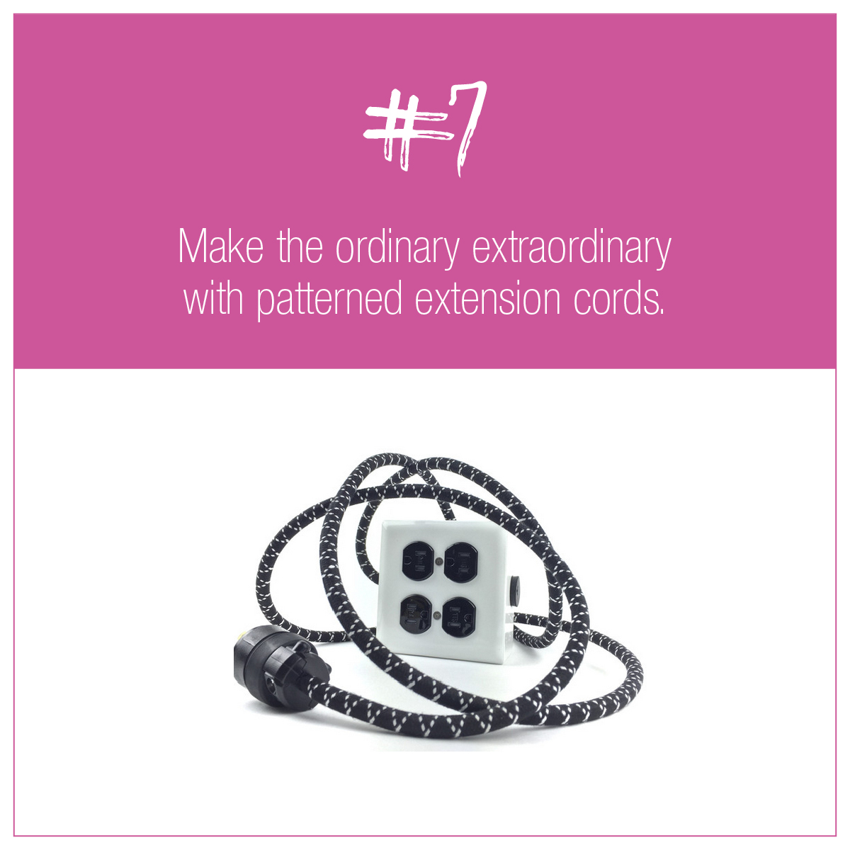 TIP 7: Make the ordinary extraordinary with patterned extension cords.